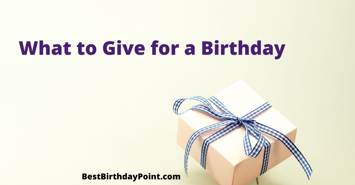 What to Give for a Birthday