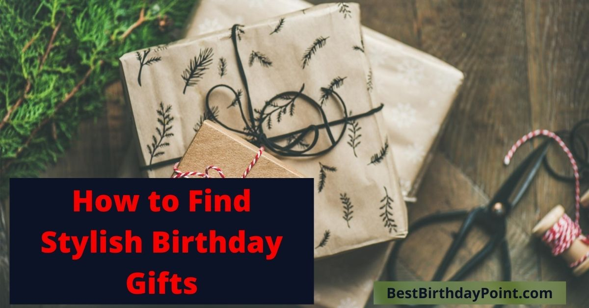 How to Find Stylish Birthday Gifts