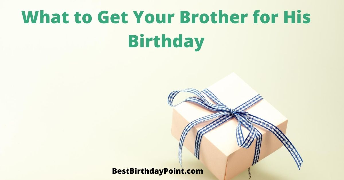What to Get Your Brother for His Birthday