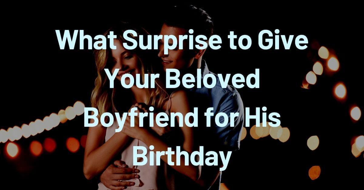 Give Your Beloved Boyfriend for His Birthday