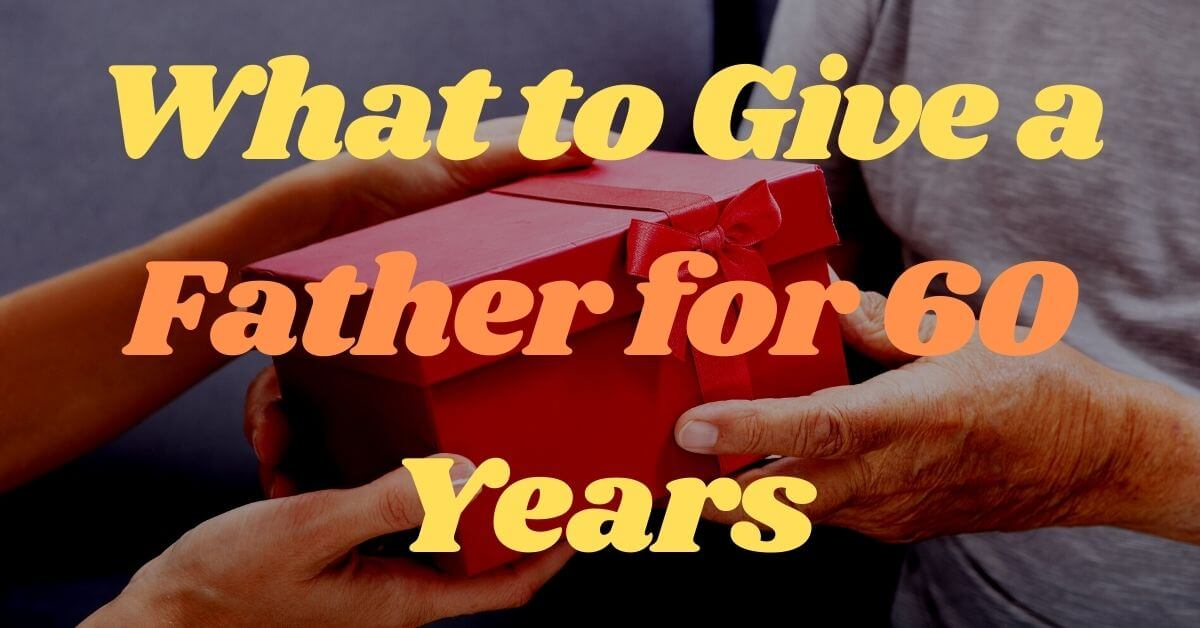 What to Give a Father for 60 Years