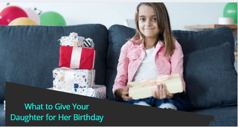 What to Give Your Daughter for Her Birthday